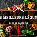 les meilleurs légumes au barbecue